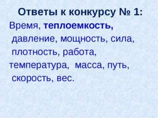 Ответы к конкурсу № 1: Время, теплоемкость, давление, мощность, сила, плотн