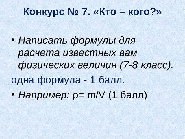 Конкурс № 7. «Кто – кого?» Написать формулы для расчета известных вам физичес...