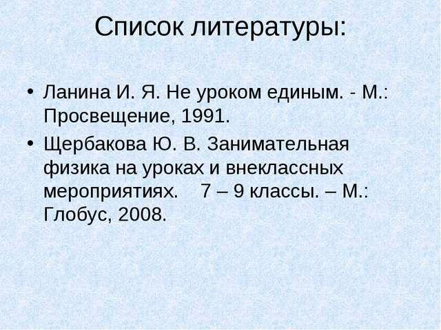 Список литературы: Ланина И. Я. Не уроком единым. - М.: Просвещение, 1991. Ще...