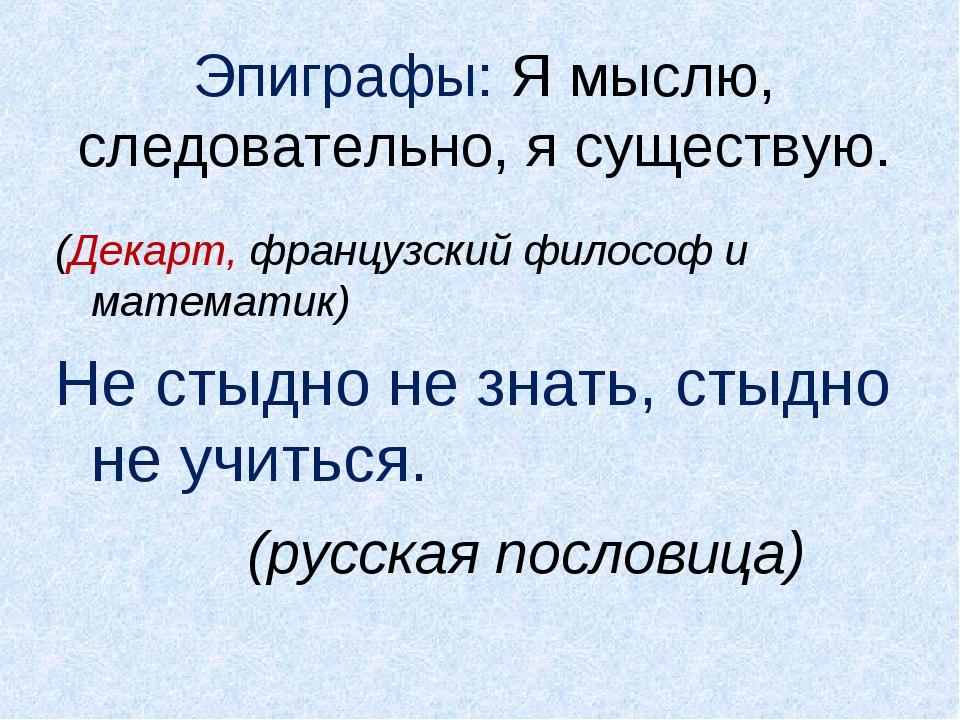 Эпиграфы: Я мыслю, следовательно, я существую. (Декарт, французский философ...