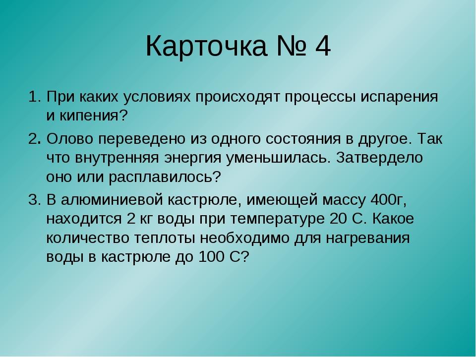 Карточка № 4 1. При каких условиях происходят процессы испарения и кипения? 2...