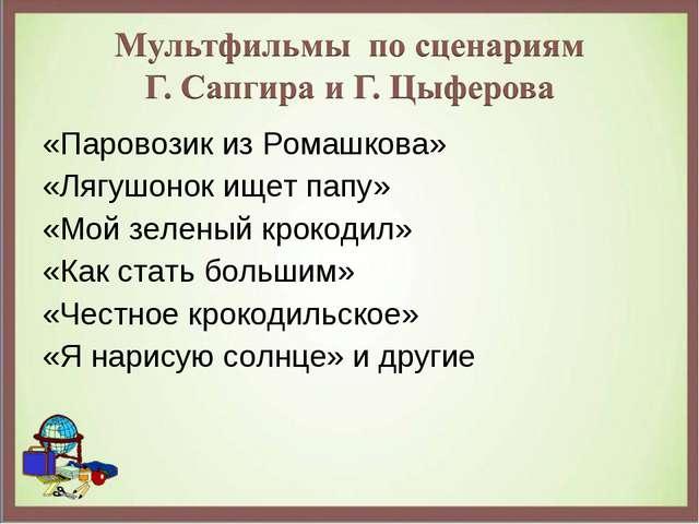 «Паровозик из Ромашкова» «Лягушонок ищет папу» «Мой зеленый крокодил» «Как ст...
