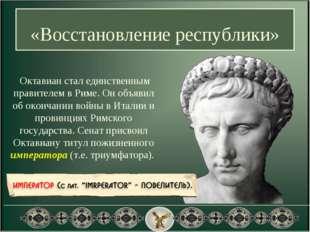 «Восстановление республики» Октавиан стал единственным правителем в Риме. Он