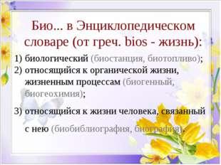 Био... в Энциклопедическом словаре (от греч. bios - жизнь): биологический (би