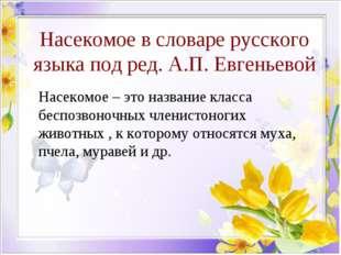 Насекомое в словаре русского языка под ред. А.П. Евгеньевой Насекомое – это