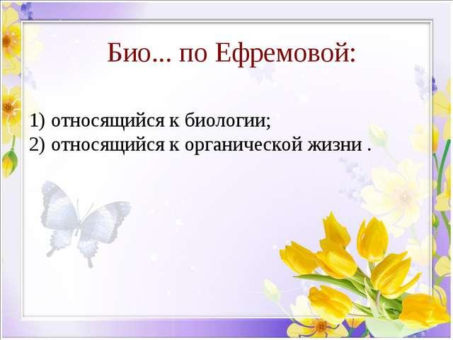 Био... по Ефремовой: относящийся к биологии; относящийся к органической жизни .