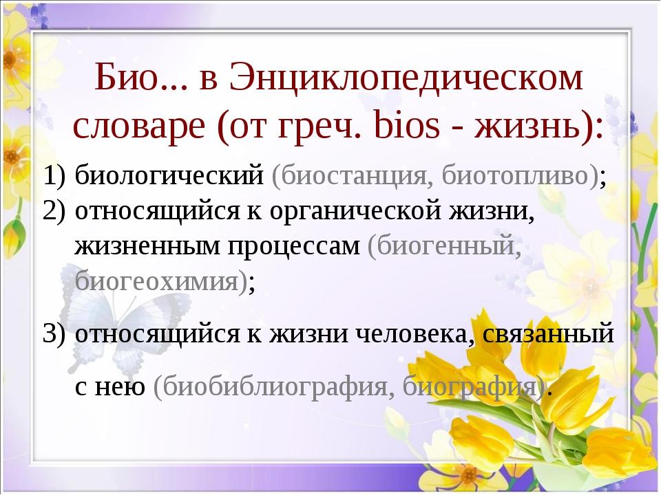 Био... в Энциклопедическом словаре (от греч. bios - жизнь): биологический (би...