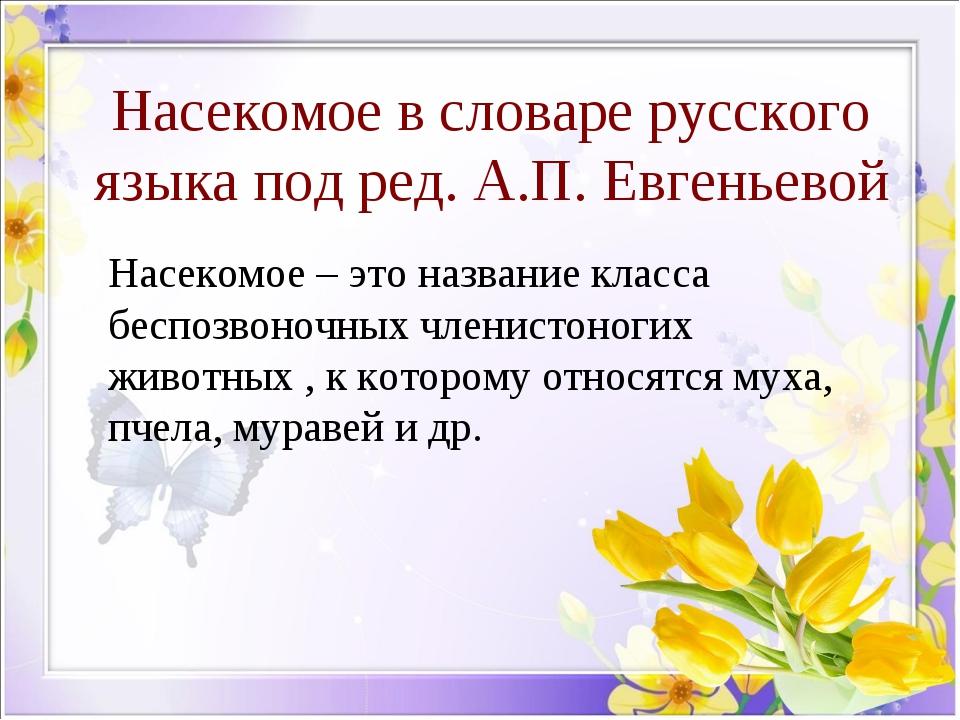 Насекомое в словаре русского языка под ред. А.П. Евгеньевой Насекомое – это...