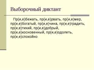 Выборочный диктант Пр(и,е)бежать, пр(и,е)рвать, пр(и,е)мер, пр(и,е)богатый, п