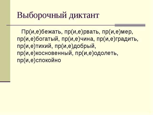 Выборочный диктант Пр(и,е)бежать, пр(и,е)рвать, пр(и,е)мер, пр(и,е)богатый, п...