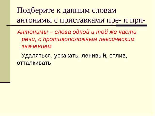 Подберите к данным словам антонимы с приставками пре- и при- Антонимы – слова...