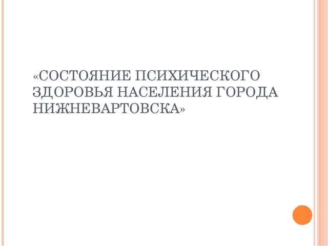 «СОСТОЯНИЕ ПСИХИЧЕСКОГО ЗДОРОВЬЯ НАСЕЛЕНИЯ ГОРОДА НИЖНЕВАРТОВСКА»