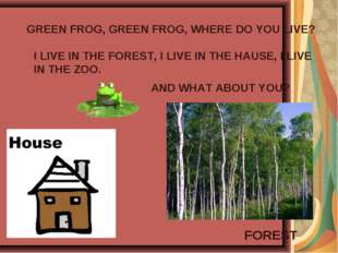 GREEN FROG, GREEN FROG, WHERE DO YOU LIVE? I LIVE IN THE FOREST, I LIVE IN TH