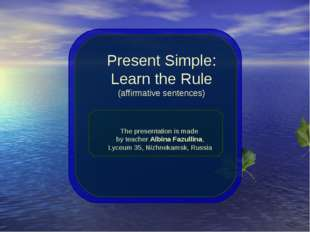 Present Simple: Learn the Rule (affirmative sentences) The presentation is ma