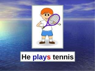 He plays tennis