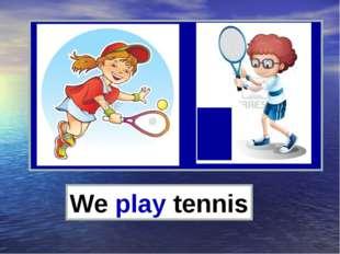 We play tennis