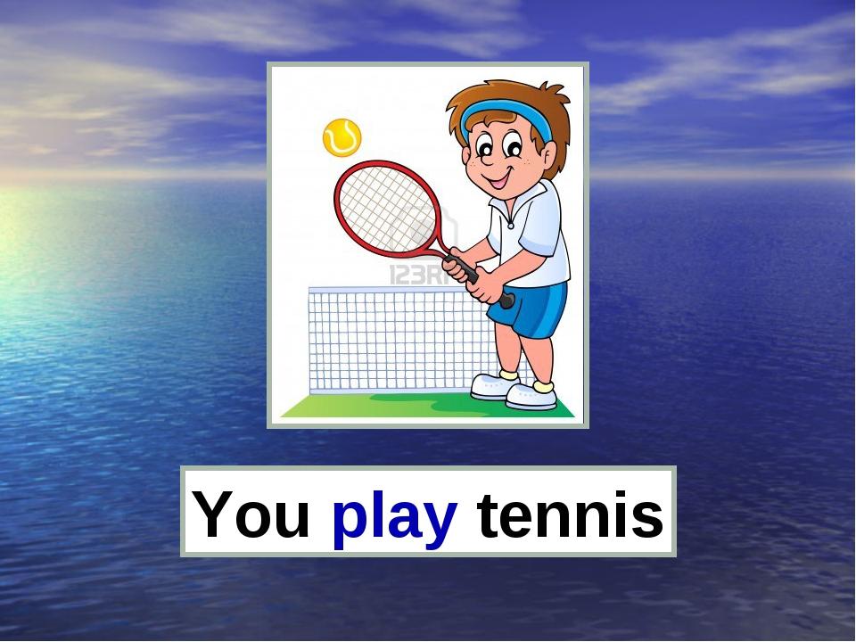 You play tennis