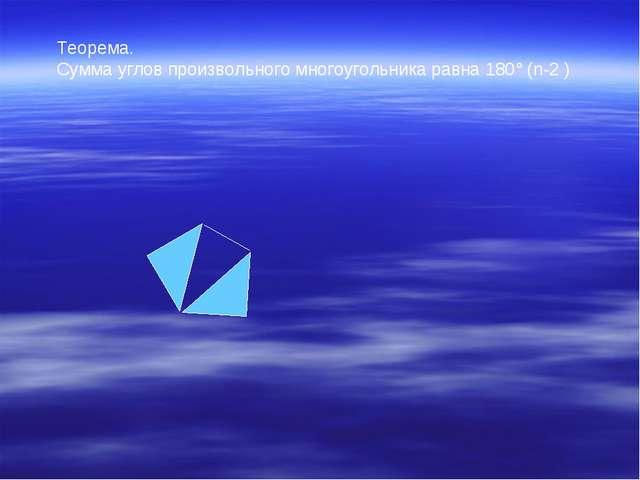 Теорема. Сумма углов произвольного многоугольника равна 180° (n-2 )