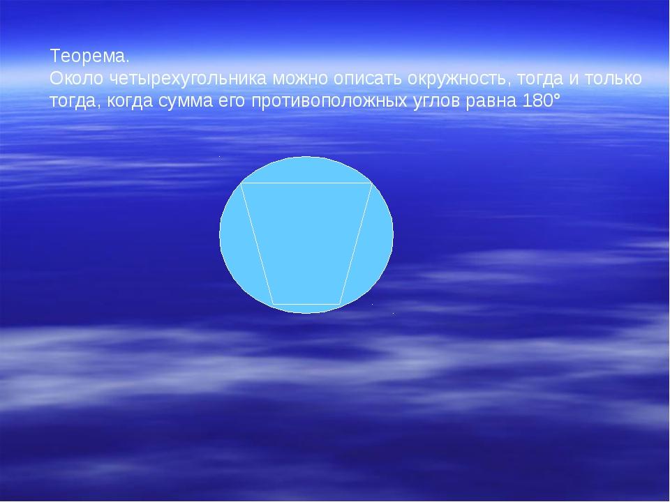 Теорема. Около четырехугольника можно описать окружность, тогда и только тогд...