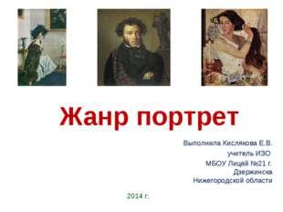 Жанр портрет Выполнила Кислякова Е.В. учитель ИЗО МБОУ Лицей №21 г. Дзержинск