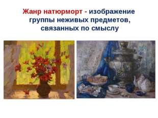 Жанр натюрморт - изображение группы неживых предметов, связанных по смыслу