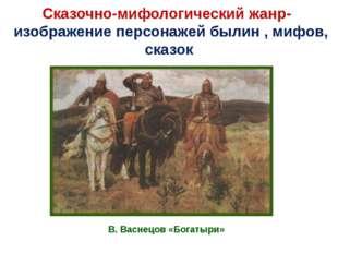 Сказочно-мифологический жанр- изображение персонажей былин , мифов, сказок В.