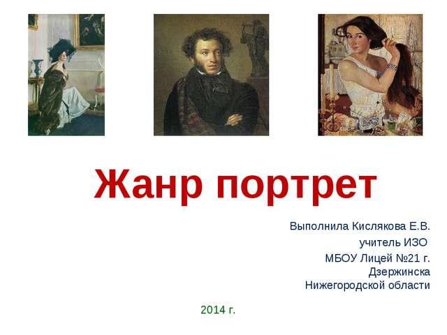 Жанр портрет Выполнила Кислякова Е.В. учитель ИЗО МБОУ Лицей №21 г. Дзержинск...