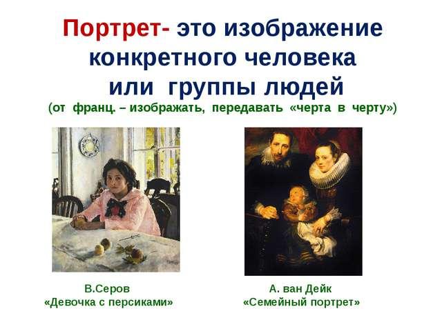 Портрет- это изображение конкретного человека или группы людей (от франц. – и...