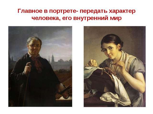 Главное в портрете- передать характер человека, его внутренний мир