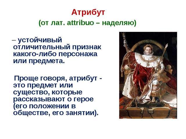 Атрибут (от лат. attribuo – наделяю) – устойчивый отличительный признак како...