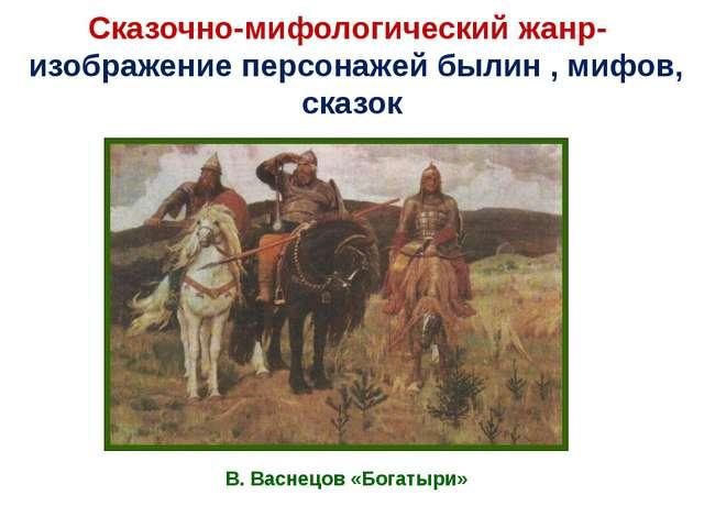 Сказочно-мифологический жанр- изображение персонажей былин , мифов, сказок В....