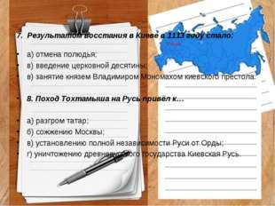 7. Результатом восстания в Киеве в 1113 году стало: а) отмена полюдья; в) вве