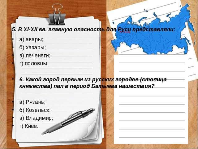 5. В XI-XII вв. главную опасность для Руси представляли: а) авары; б) хазары...