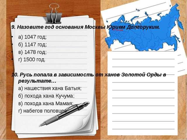 9. Назовите год основания Москвы Юрием Долгоруким. а) 1047 год; б) 1147 год;...