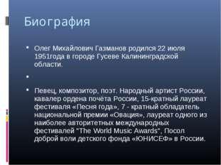 Биография Олег Михайлович Газманов родился 22 июля 1951года в городе Гусеве К