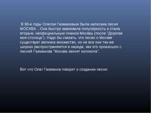 В 90-е годы Олегом Газмановым была написана песня МОСКВА . Она быстро завоев