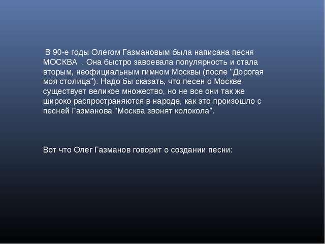 В 90-е годы Олегом Газмановым была написана песня МОСКВА . Она быстро завоев...