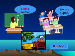 I am a teacher. We are pupils. It is hot.