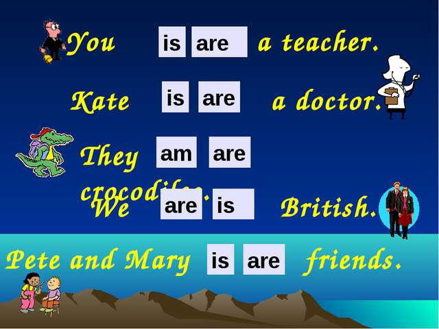 Pete and Mary friends. Kate a doctor. They crocodiles. You a teacher. We Brit...