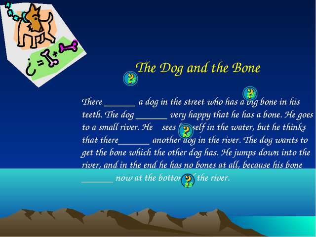 The Dog and the Bone There ______ a dog in the street who has a big bone in h...