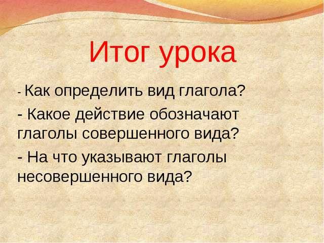 Итог урока - Как определить вид глагола? - Какое действие обозначают глаголы...