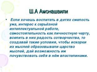 Ш.А Амонашвили Если хочешь воспитать в детях смелость ума, интерес к серьёзно