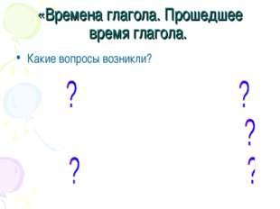 «Времена глагола. Прошедшее время глагола. Какие вопросы возникли?