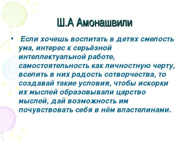 Ш.А Амонашвили Если хочешь воспитать в детях смелость ума, интерес к серьёзно...
