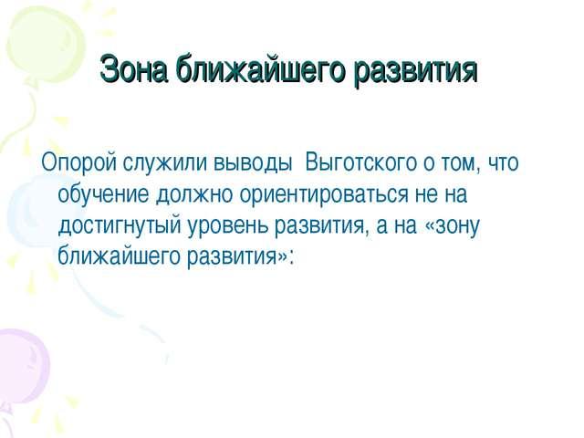Зона ближайшего развития Опорой служили выводы Выготского о том, что обучение...
