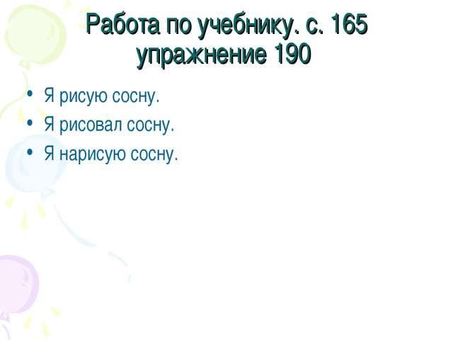 Работа по учебнику. с. 165 упражнение 190 Я рисую сосну. Я рисовал сосну. Я н...