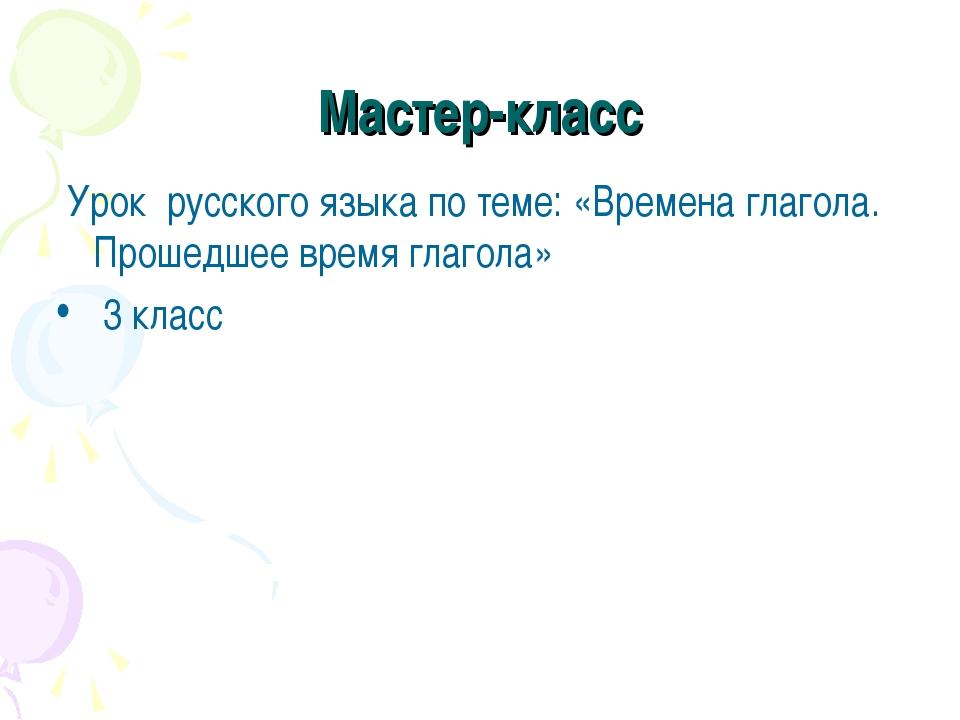 Мастер-класс Урок русского языка по теме: «Времена глагола. Прошедшее время...