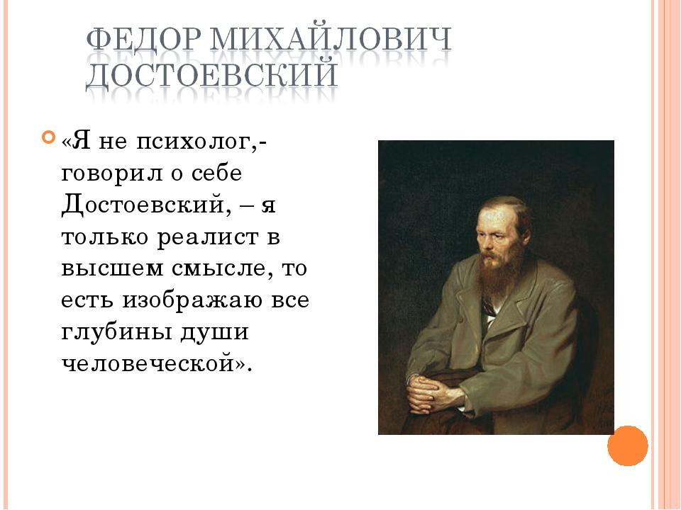 «Я не психолог,- говорил о себе Достоевский, – я только реалист в высшем смыс...