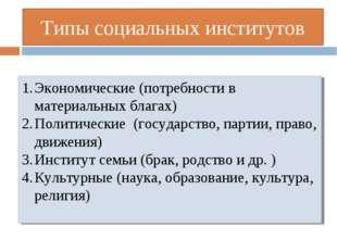 Типы социальных институтов Экономические (потребности в материальных благах)