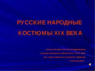 РУССКИЕ НАРОДНЫЕ КОСТЮМЫ XIX ВЕКА Автор: Бакаева Светлана Владимировна Учител